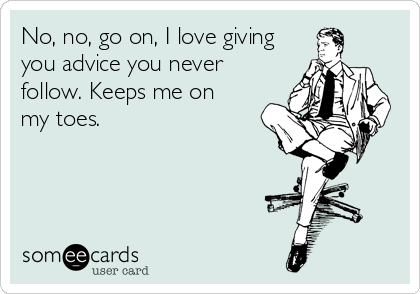someecards.com - No, no, go on, I love giving you advice you never follow. Keeps me on my toes.