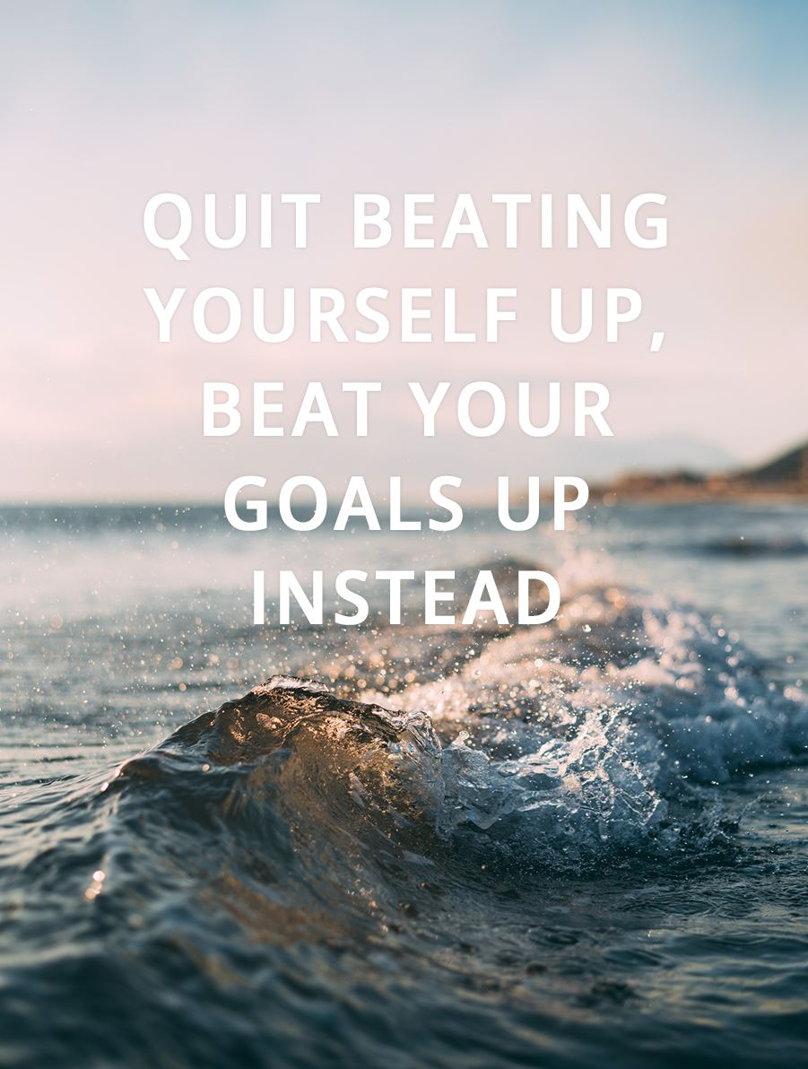 Quit beating yourself up, beat your goals up instead.